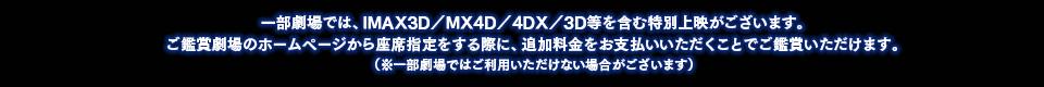 一部劇場では、IMAX3D/MX4D/4DX/3D等を含む特別上映がございます。ご鑑賞劇場のホームページから座席指定をする際に、追加料金をお支払いいただくことでご鑑賞いただけます。(※一部劇場ではご利用いただけない場合がございます)